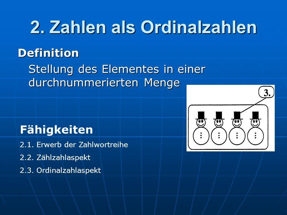 2. Zahlen als Ordinalzahlen Definition Stellung des Elementes in einer durchnummerierten Menge Fähigkeiten 2.1. Erwerb der Zahlwortreihe 2.2. Zählzahl