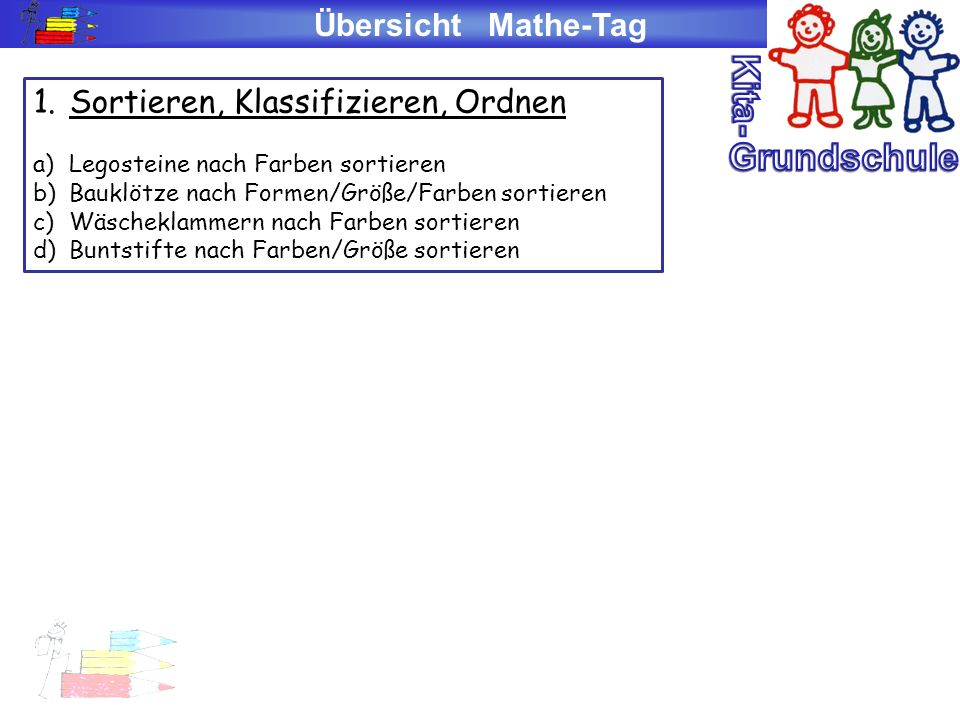 Übersicht Mathe-Tag 1.Sortieren, Klassifizieren, Ordnen a)Legosteine nach Farben sortieren b)Bauklötze nach Formen/Größe/Farben sortieren c)Wäscheklam