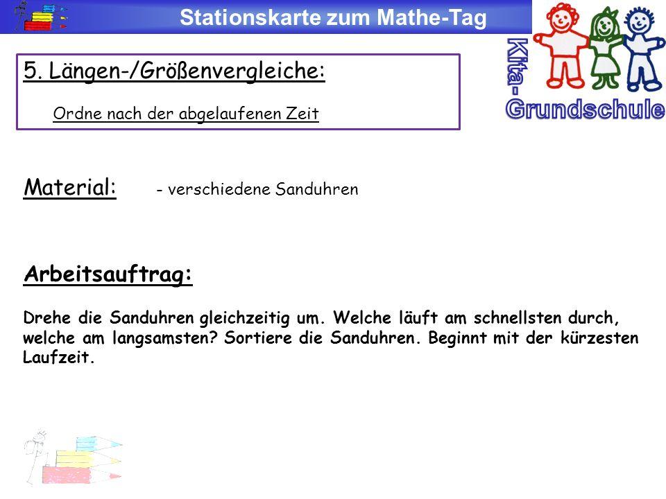 Stationskarte zum Mathe-Tag 5. Längen-/Größenvergleiche: Ordne nach der abgelaufenen Zeit Material: - verschiedene Sanduhren Arbeitsauftrag: Drehe die