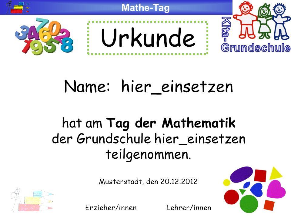 Mathe-Tag Urkunde Name: hier_einsetzen hat am Tag der Mathematik der Grundschule hier_einsetzen teilgenommen. Musterstadt, den 20.12.2012 Erzieher/inn