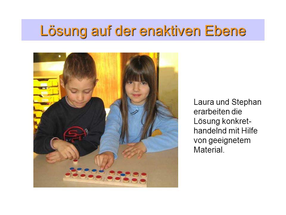 Lösung auf der enaktiven Ebene Laura und Stephan erarbeiten die Lösung konkret- handelnd mit Hilfe von geeignetem Material.