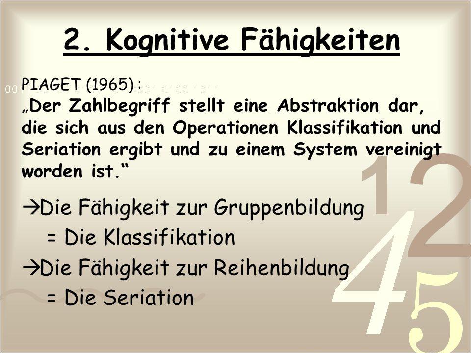2. Kognitive Fähigkeiten PIAGET (1965) : Der Zahlbegriff stellt eine Abstraktion dar, die sich aus den Operationen Klassifikation und Seriation ergibt