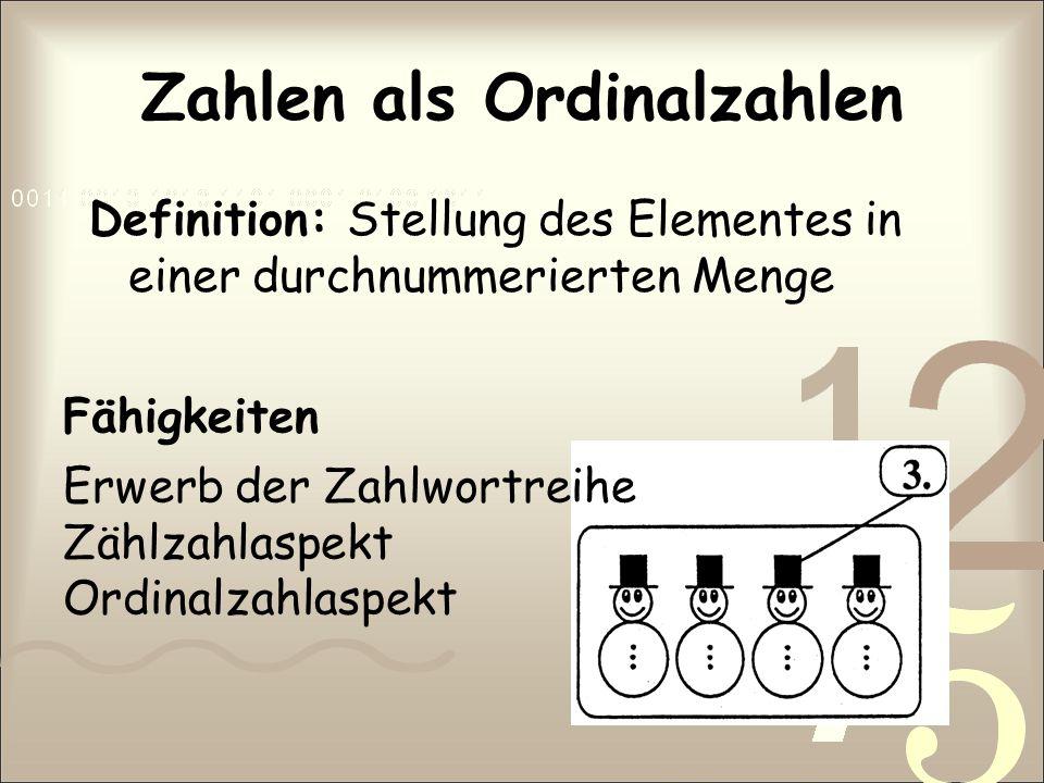 Zahlen als Ordinalzahlen Definition: Stellung des Elementes in einer durchnummerierten Menge Fähigkeiten Erwerb der Zahlwortreihe Zählzahlaspekt Ordin
