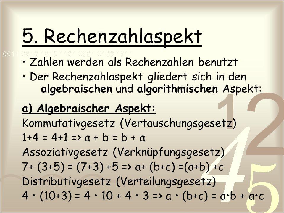 5. Rechenzahlaspekt Zahlen werden als Rechenzahlen benutzt Der Rechenzahlaspekt gliedert sich in den algebraischen und algorithmischen Aspekt: a) Alge