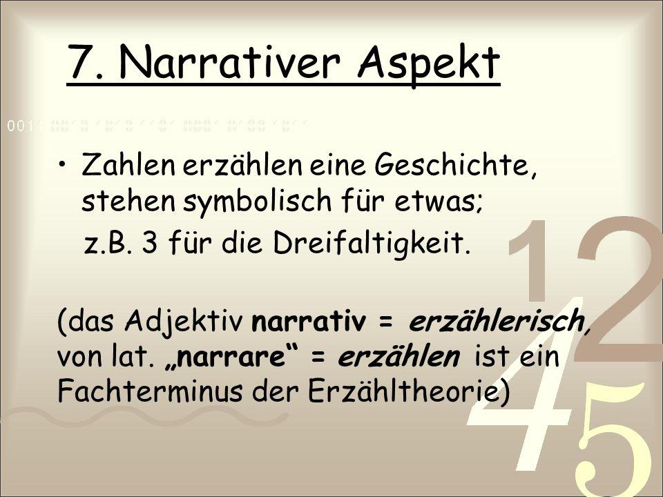 7. Narrativer Aspekt Zahlen erzählen eine Geschichte, stehen symbolisch für etwas; z.B. 3 für die Dreifaltigkeit. (das Adjektiv narrativ = erzählerisc