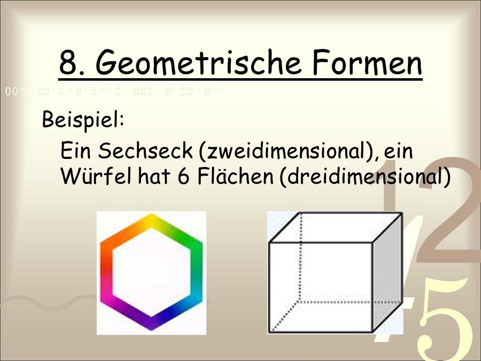 8. Geometrische Formen Beispiel: Ein Sechseck (zweidimensional), ein Würfel hat 6 Flächen (dreidimensional)