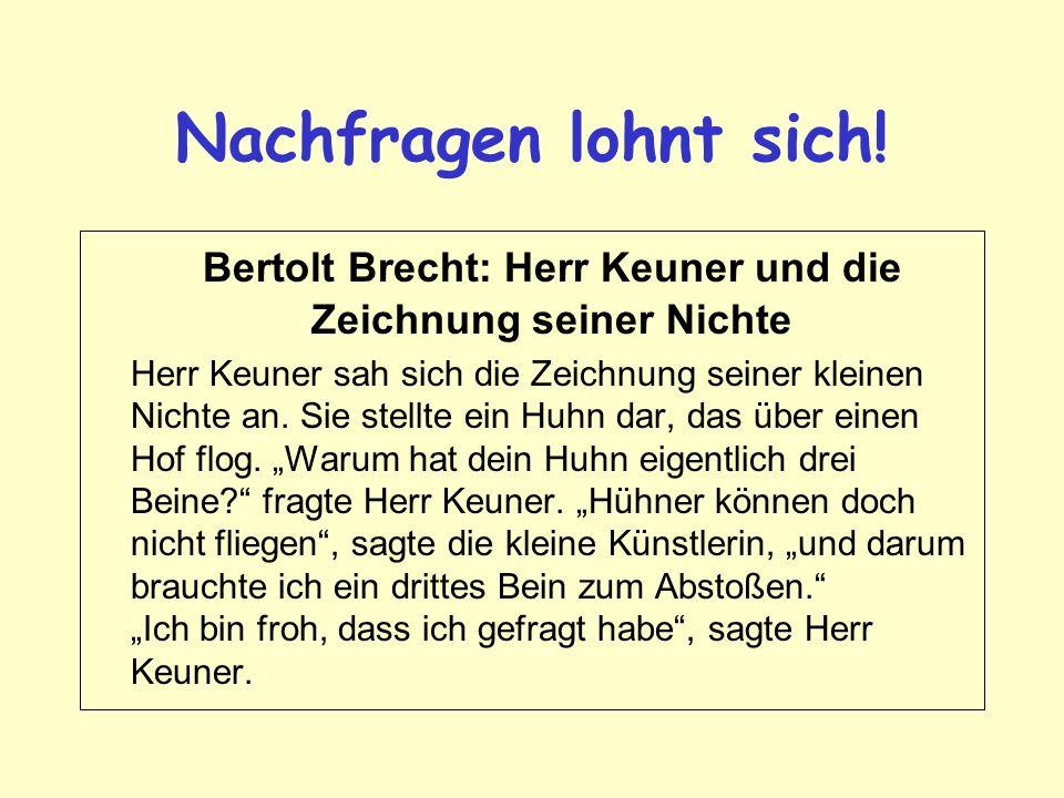 Nachfragen lohnt sich! Bertolt Brecht: Herr Keuner und die Zeichnung seiner Nichte Herr Keuner sah sich die Zeichnung seiner kleinen Nichte an. Sie st