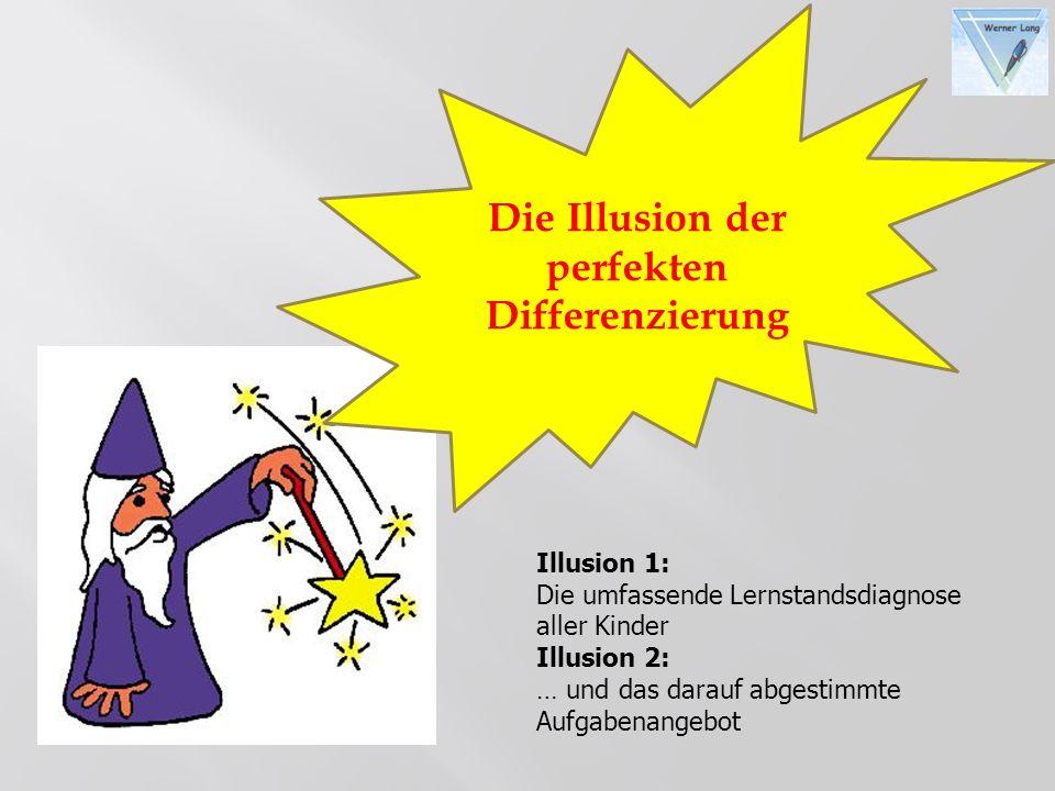 Die Illusion der perfekten Differenzierung Illusion 1: Die umfassende Lernstandsdiagnose aller Kinder Illusion 2: … und das darauf abgestimmte Aufgabe