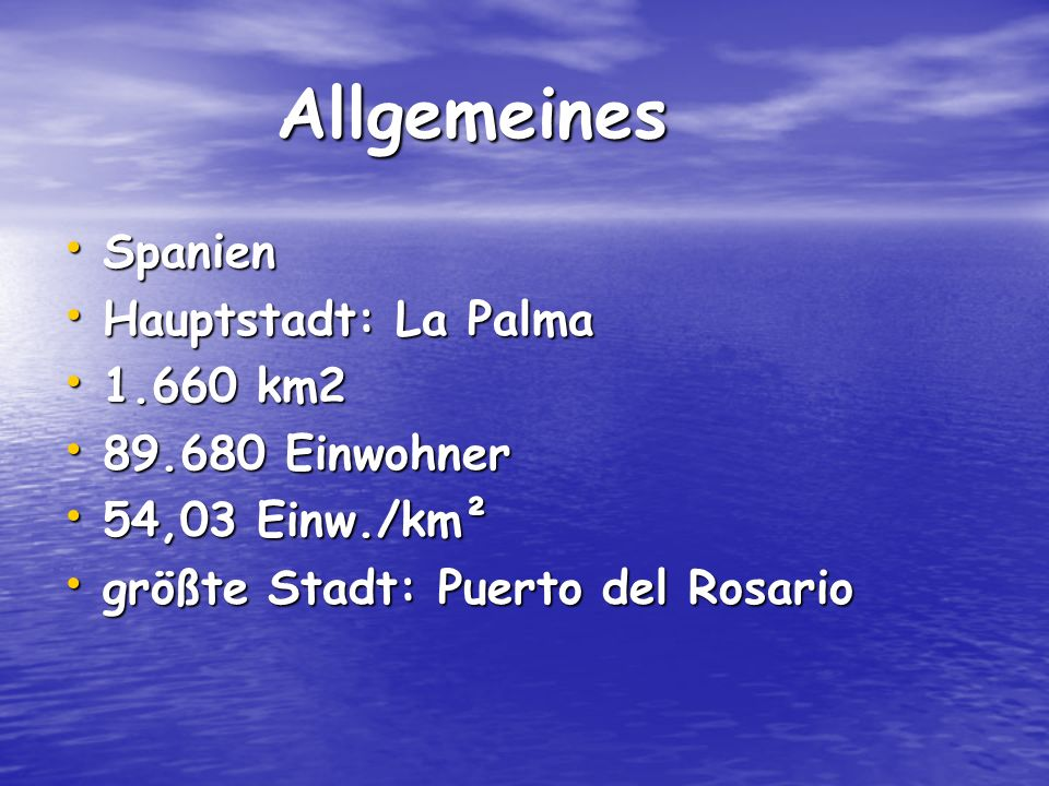 Allgemeines Allgemeines Spanien Spanien Hauptstadt: La Palma Hauptstadt: La Palma 1.660 km2 1.660 km2 89.680 Einwohner 89.680 Einwohner 54,03 Einw./km² 54,03 Einw./km² größte Stadt: Puerto del Rosario größte Stadt: Puerto del Rosario