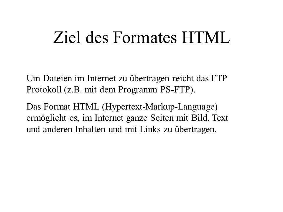 Ziel des Formates HTML Um Dateien im Internet zu übertragen reicht das FTP Protokoll (z.B. mit dem Programm PS-FTP). Das Format HTML (Hypertext-Markup