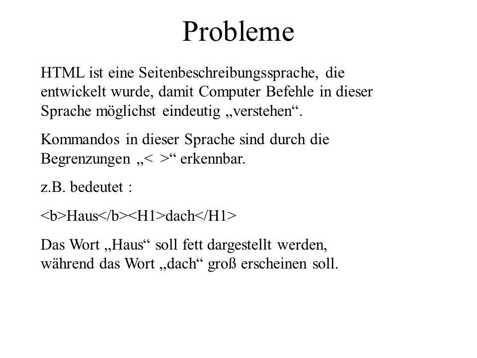 Probleme HTML ist eine Seitenbeschreibungssprache, die entwickelt wurde, damit Computer Befehle in dieser Sprache möglichst eindeutig verstehen. Komma
