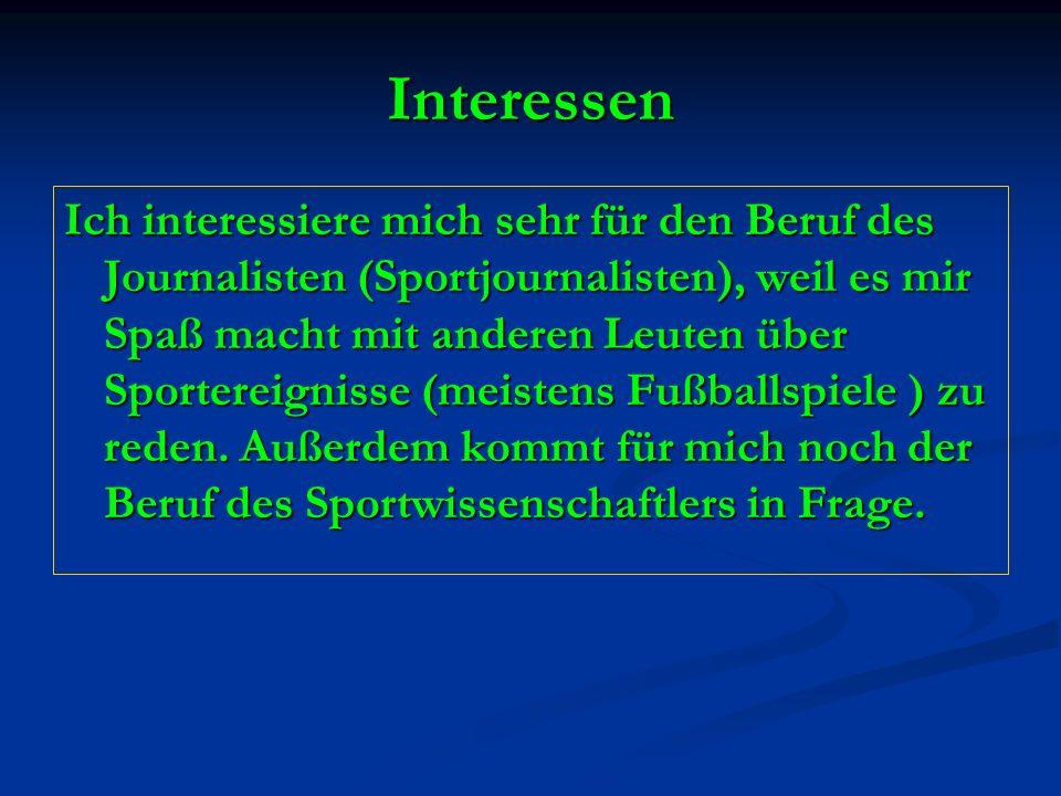 Interessen Ich interessiere mich sehr für den Beruf des Journalisten (Sportjournalisten), weil es mir Spaß macht mit anderen Leuten über Sportereignis