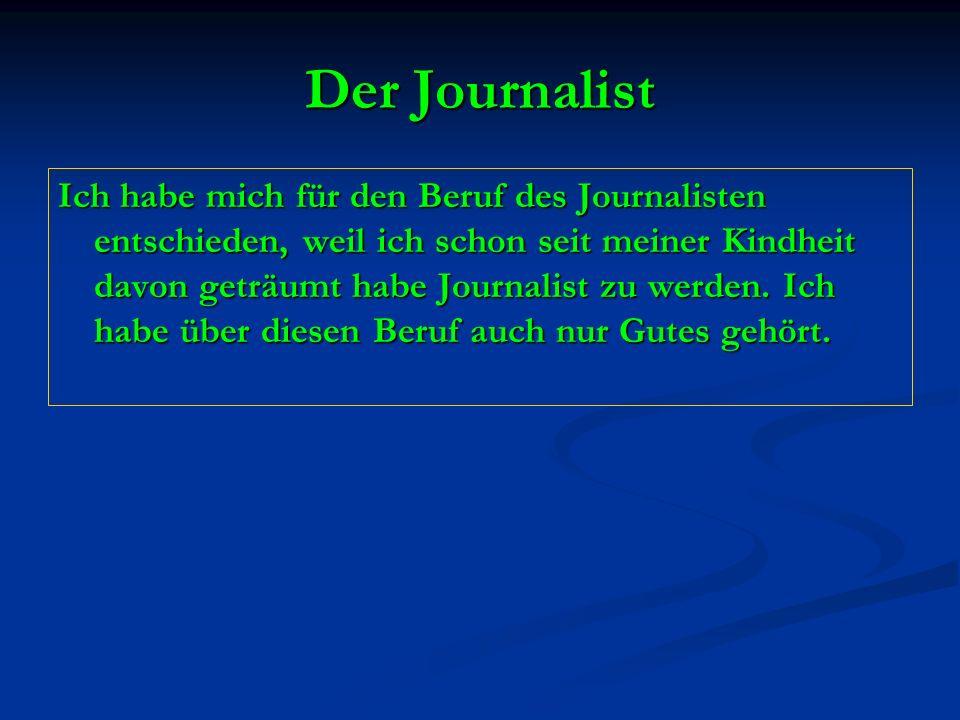 Der Journalist Ich habe mich für den Beruf des Journalisten entschieden, weil ich schon seit meiner Kindheit davon geträumt habe Journalist zu werden.
