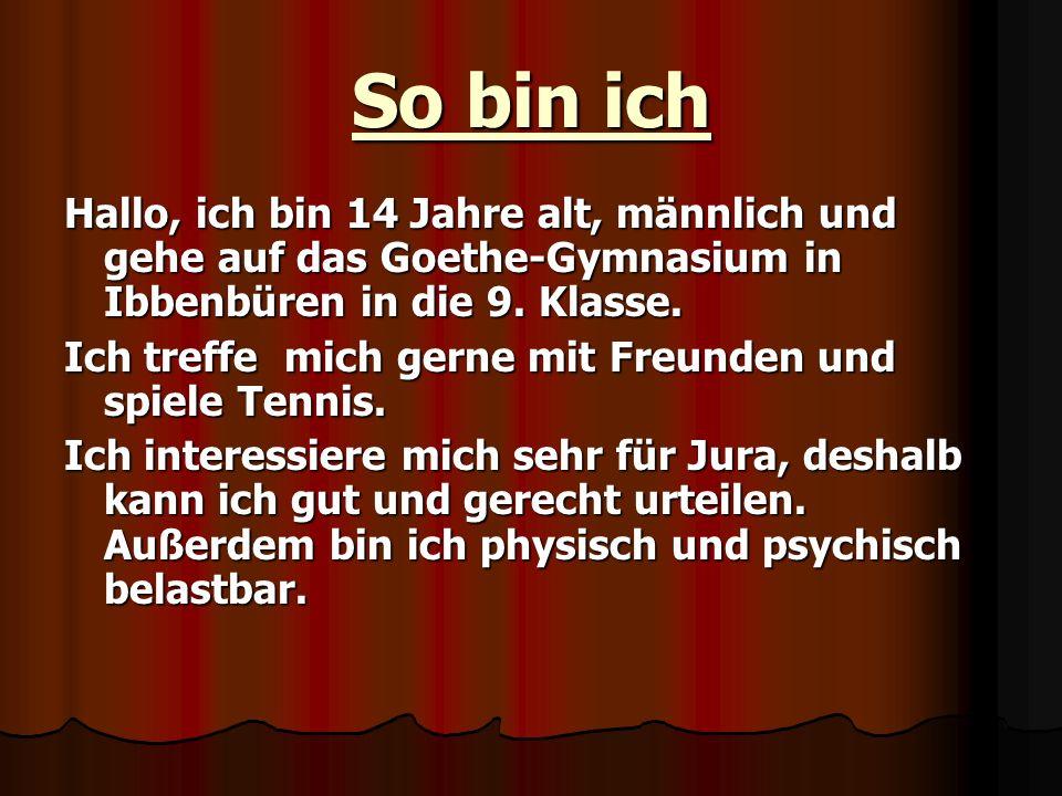 So bin ich Hallo, ich bin 14 Jahre alt, männlich und gehe auf das Goethe-Gymnasium in Ibbenbüren in die 9. Klasse. Ich treffe mich gerne mit Freunden