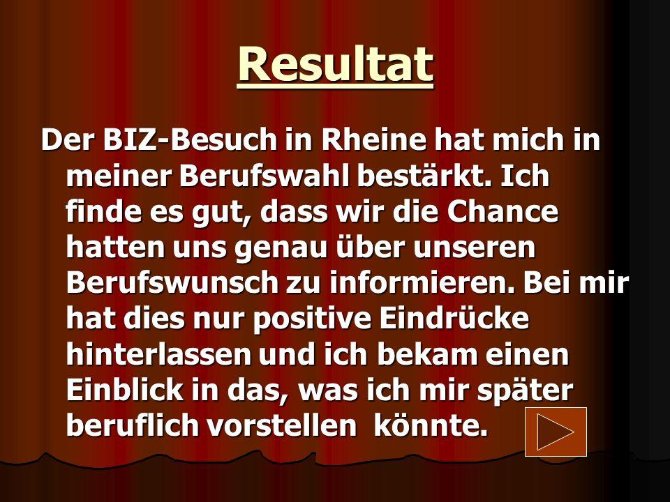 Resultat Der BIZ-Besuch in Rheine hat mich in meiner Berufswahl bestärkt. Ich finde es gut, dass wir die Chance hatten uns genau über unseren Berufswu