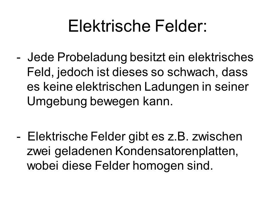 Elektrische Felder: - Jede Probeladung besitzt ein elektrisches Feld, jedoch ist dieses so schwach, dass es keine elektrischen Ladungen in seiner Umge