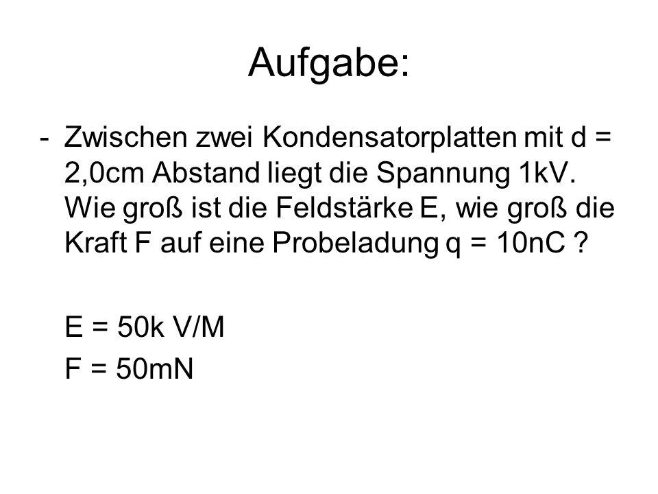 Aufgabe: -Zwischen zwei Kondensatorplatten mit d = 2,0cm Abstand liegt die Spannung 1kV. Wie groß ist die Feldstärke E, wie groß die Kraft F auf eine