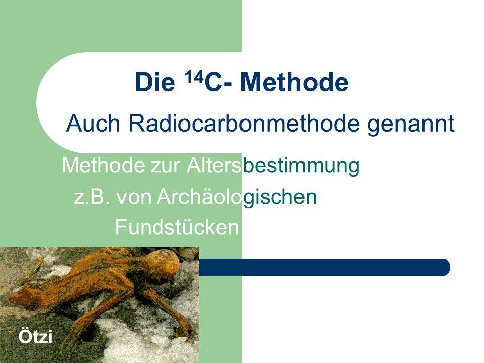 Die 14 C- Methode Methode zur Altersbestimmung z.B. von Archäologischen Fundstücken Auch Radiocarbonmethode genannt Ötzi