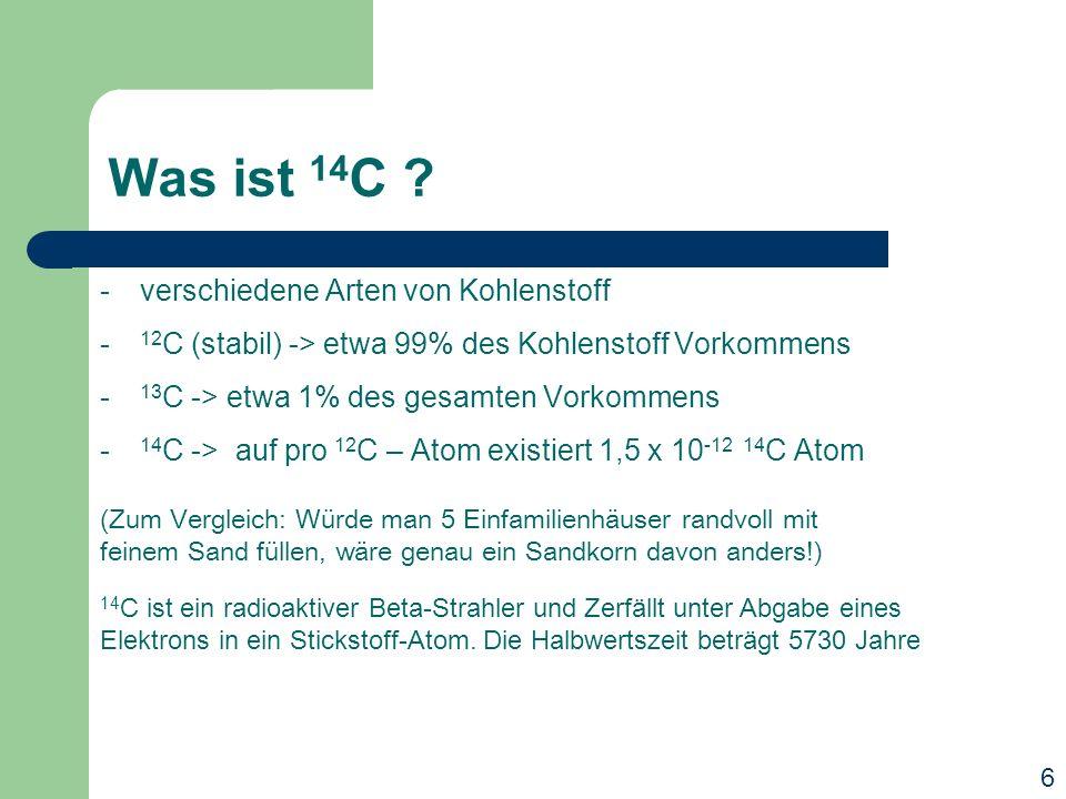 Was ist 14 C ? -verschiedene Arten von Kohlenstoff - 12 C (stabil) -> etwa 99% des Kohlenstoff Vorkommens - 13 C -> etwa 1% des gesamten Vorkommens -