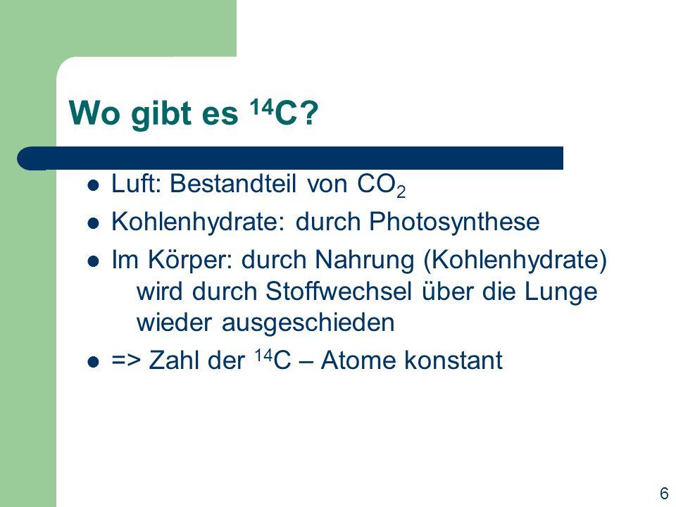 Wo gibt es 14 C? Luft: Bestandteil von CO 2 Kohlenhydrate: durch Photosynthese Im Körper: durch Nahrung (Kohlenhydrate) wird durch Stoffwechsel über d