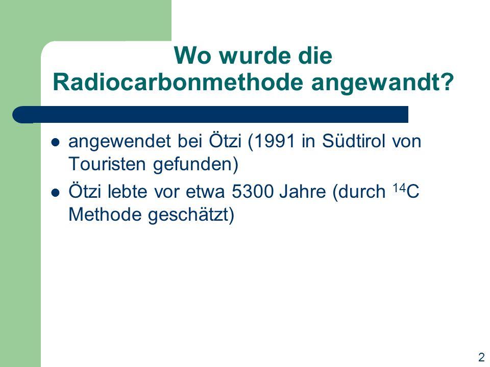 Wo wurde die Radiocarbonmethode angewandt? angewendet bei Ötzi (1991 in Südtirol von Touristen gefunden) Ötzi lebte vor etwa 5300 Jahre (durch 14 C Me