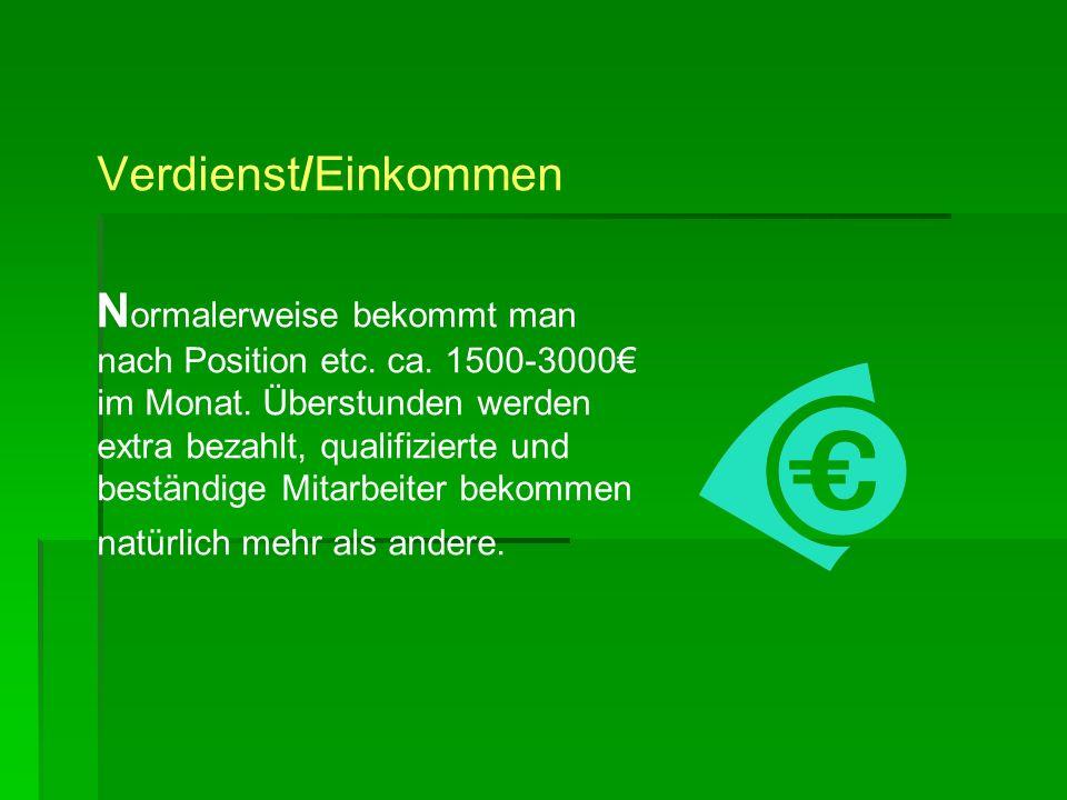 Verdienst/Einkommen N ormalerweise bekommt man nach Position etc. ca. 1500-3000 im Monat. Überstunden werden extra bezahlt, qualifizierte und beständi