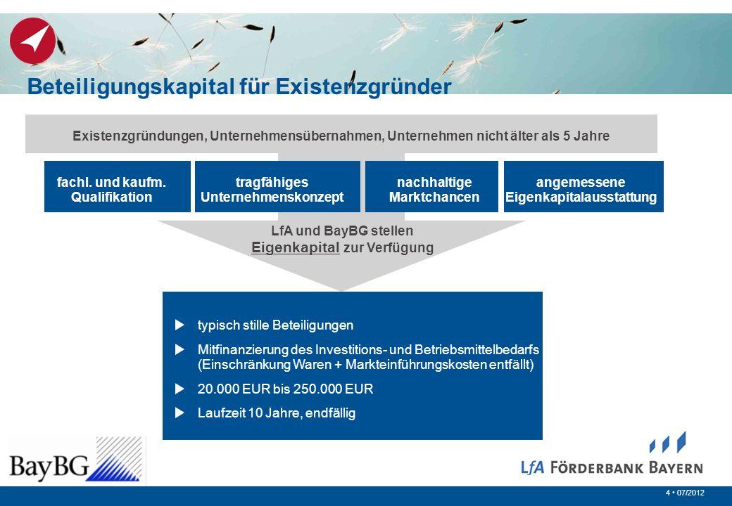 4 07/2012 Existenzgründungen, Unternehmensübernahmen, Unternehmen nicht älter als 5 Jahre LfA und BayBG stellen Eigenkapital zur Verfügung tragfähiges