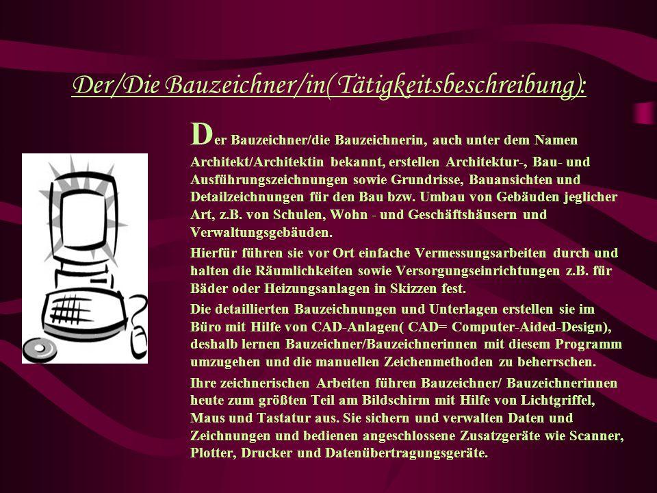 Der/Die Bauzeichner/in( Tätigkeitsbeschreibung): D er Bauzeichner/die Bauzeichnerin, auch unter dem Namen Architekt/Architektin bekannt, erstellen Architektur-, Bau- und Ausführungszeichnungen sowie Grundrisse, Bauansichten und Detailzeichnungen für den Bau bzw.