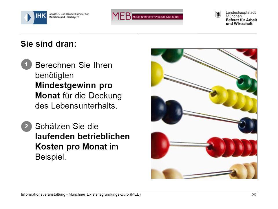 Informationsveranstaltung - Münchner Existenzgründungs-Büro (MEB) 20 Sie sind dran: Berechnen Sie Ihren benötigten Mindestgewinn pro Monat für die Deckung des Lebensunterhalts.