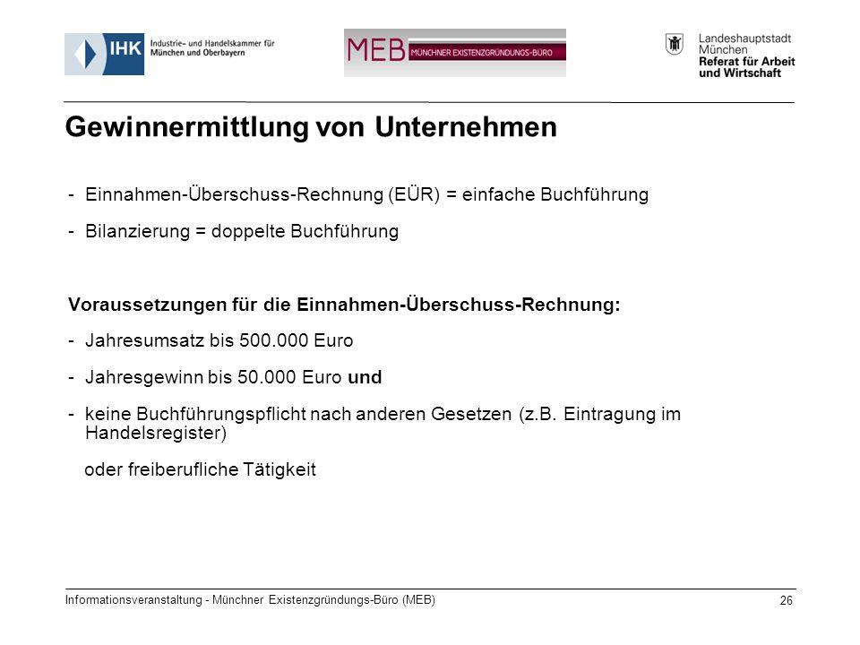 Informationsveranstaltung - Münchner Existenzgründungs-Büro (MEB) 26 Gewinnermittlung von Unternehmen -Einnahmen-Überschuss-Rechnung (EÜR) = einfache Buchführung -Bilanzierung = doppelte Buchführung Voraussetzungen für die Einnahmen-Überschuss-Rechnung: -Jahresumsatz bis 500.000 Euro -Jahresgewinn bis 50.000 Euro und -keine Buchführungspflicht nach anderen Gesetzen (z.B.