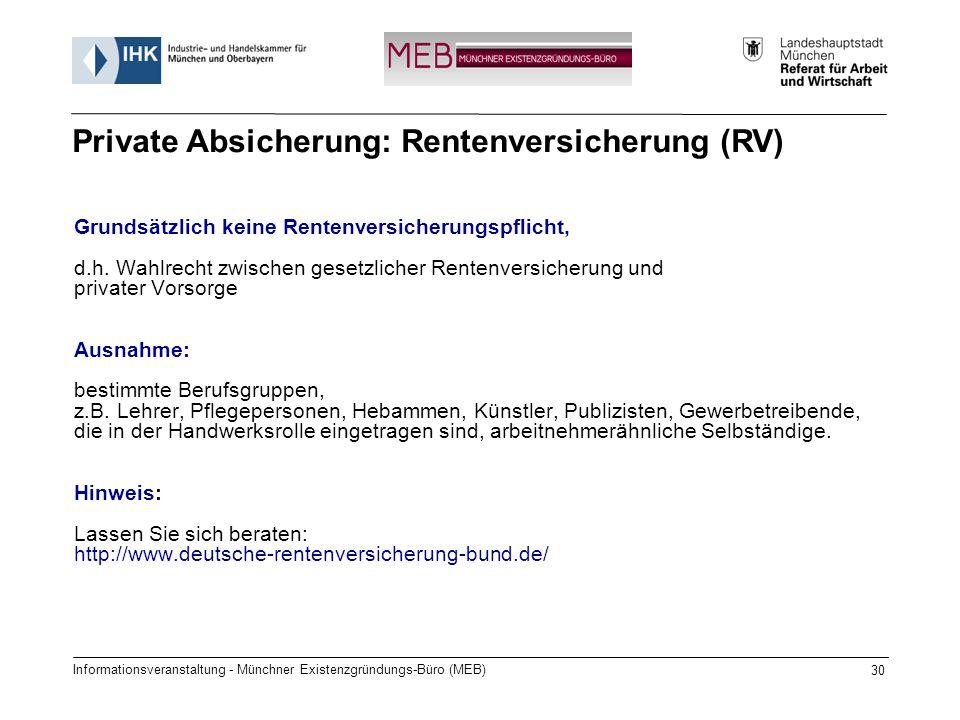 Informationsveranstaltung - Münchner Existenzgründungs-Büro (MEB) 30 Grundsätzlich keine Rentenversicherungspflicht, d.h. Wahlrecht zwischen gesetzlic