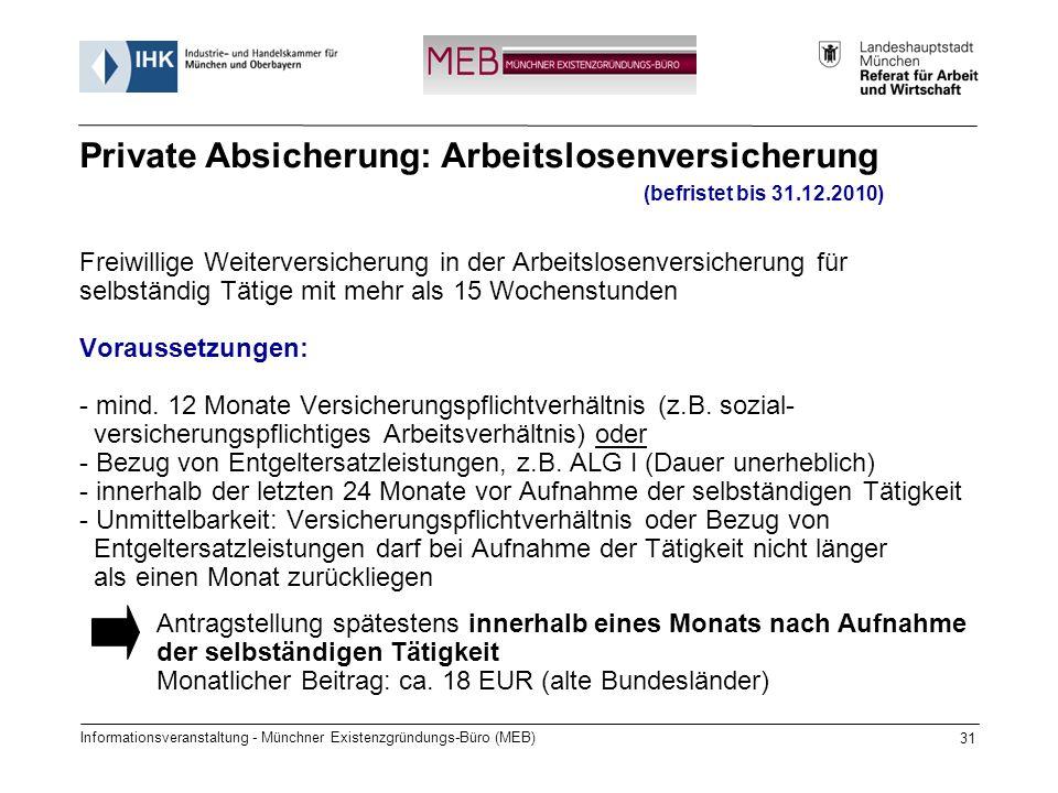 Informationsveranstaltung - Münchner Existenzgründungs-Büro (MEB) 31 (befristet bis 31.12.2010) Freiwillige Weiterversicherung in der Arbeitslosenversicherung für selbständig Tätige mit mehr als 15 Wochenstunden Voraussetzungen: - mind.