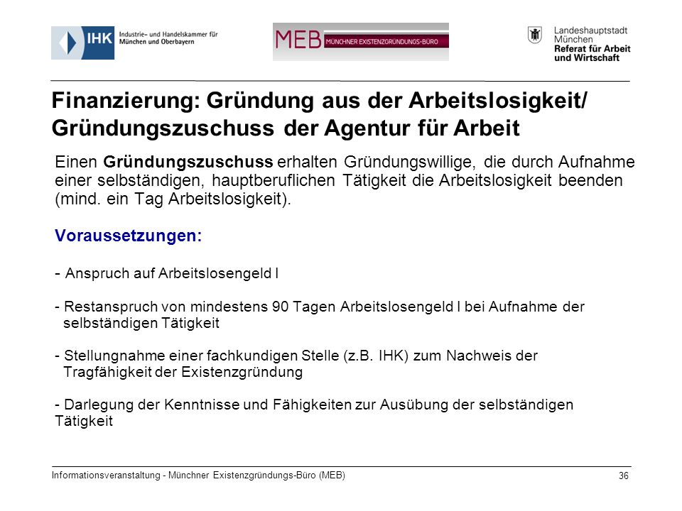 Informationsveranstaltung - Münchner Existenzgründungs-Büro (MEB) 36 Einen Gründungszuschuss erhalten Gründungswillige, die durch Aufnahme einer selbständigen, hauptberuflichen Tätigkeit die Arbeitslosigkeit beenden (mind.