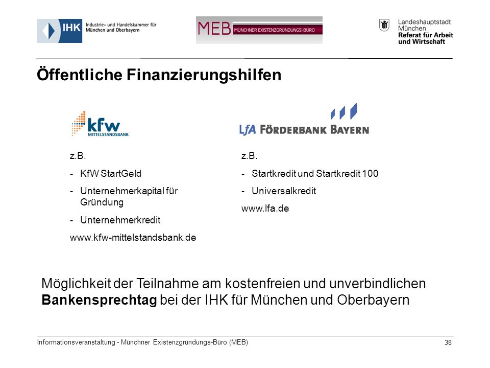 Informationsveranstaltung - Münchner Existenzgründungs-Büro (MEB) 38 Öffentliche Finanzierungshilfen Möglichkeit der Teilnahme am kostenfreien und unverbindlichen Bankensprechtag bei der IHK für München und Oberbayern z.B.