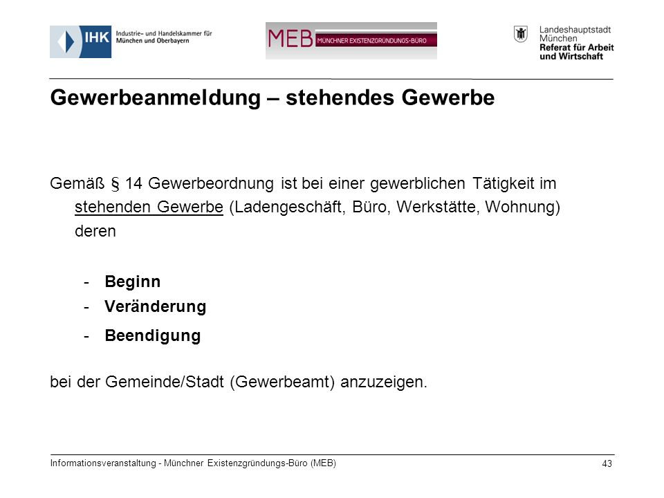 Informationsveranstaltung - Münchner Existenzgründungs-Büro (MEB) 43 Gemäß § 14 Gewerbeordnung ist bei einer gewerblichen Tätigkeit im stehenden Gewerbe (Ladengeschäft, Büro, Werkstätte, Wohnung) deren -Beginn -Veränderung -Beendigung bei der Gemeinde/Stadt (Gewerbeamt) anzuzeigen.