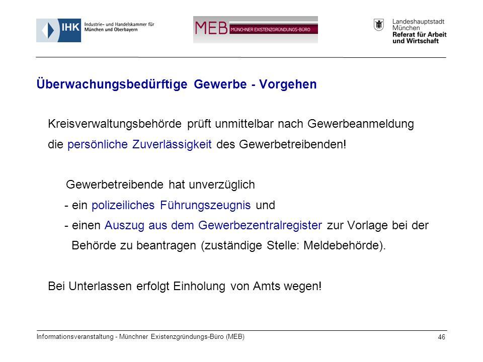 Informationsveranstaltung - Münchner Existenzgründungs-Büro (MEB) 46 Kreisverwaltungsbehörde prüft unmittelbar nach Gewerbeanmeldung die persönliche Zuverlässigkeit des Gewerbetreibenden.