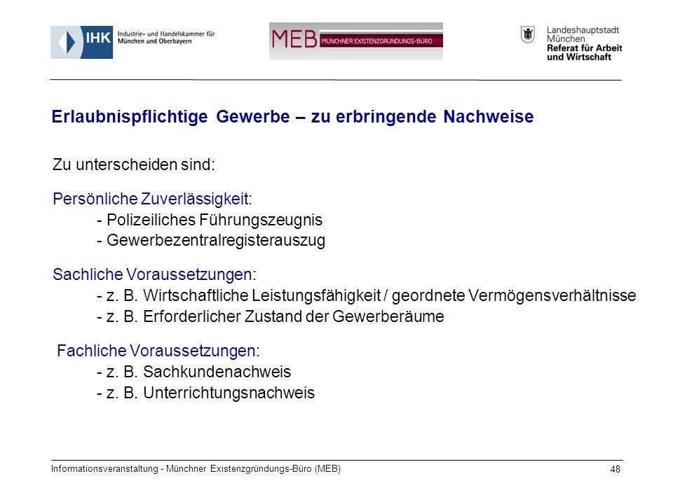 Informationsveranstaltung - Münchner Existenzgründungs-Büro (MEB) 48 Zu unterscheiden sind: Persönliche Zuverlässigkeit: - Polizeiliches Führungszeugnis - Gewerbezentralregisterauszug Sachliche Voraussetzungen: - z.