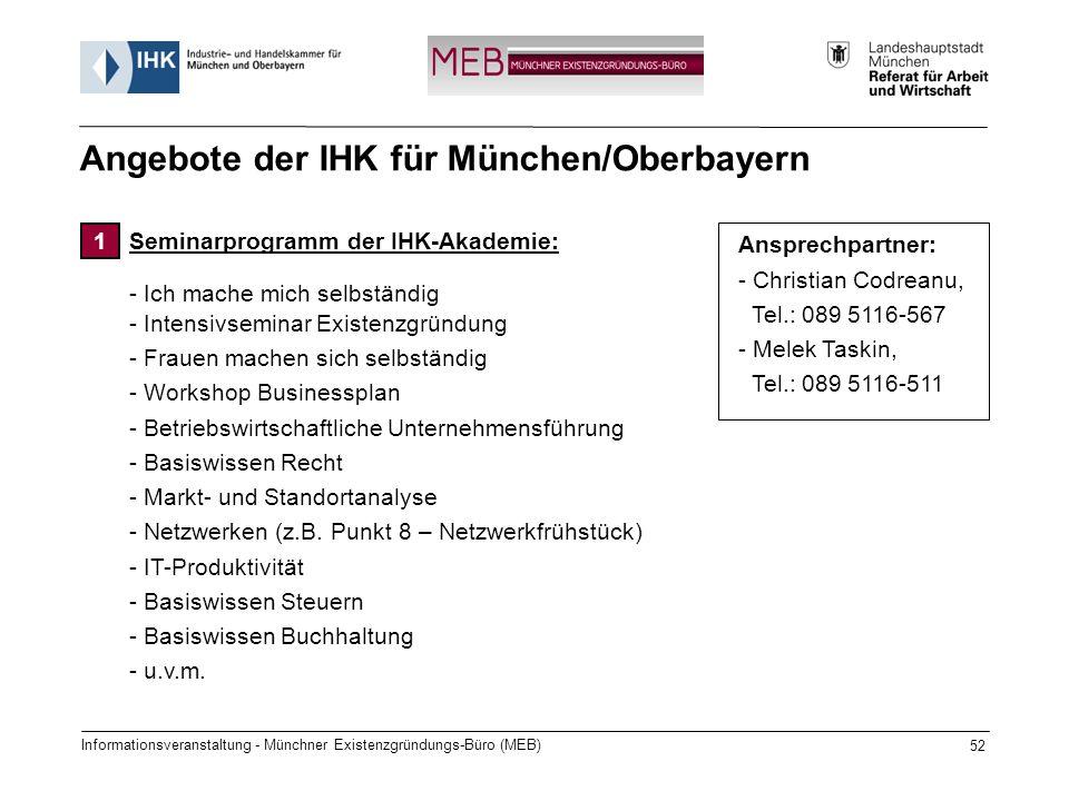 Informationsveranstaltung - Münchner Existenzgründungs-Büro (MEB) 52 Angebote der IHK für München/Oberbayern Seminarprogramm der IHK-Akademie: - Ich mache mich selbständig - Intensivseminar Existenzgründung - Frauen machen sich selbständig - Workshop Businessplan - Betriebswirtschaftliche Unternehmensführung - Basiswissen Recht - Markt- und Standortanalyse - Netzwerken (z.B.