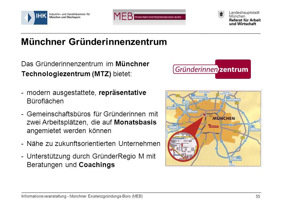 Informationsveranstaltung - Münchner Existenzgründungs-Büro (MEB) 55 Das Gründerinnenzentrum im Münchner Technologiezentrum (MTZ) bietet: Münchner Gründerinnenzentrum -modern ausgestattete, repräsentative Büroflächen -Gemeinschaftsbüros für Gründerinnen mit zwei Arbeitsplätzen, die auf Monatsbasis angemietet werden können -Nähe zu zukunftsorientierten Unternehmen -Unterstützung durch GründerRegio M mit Beratungen und Coachings