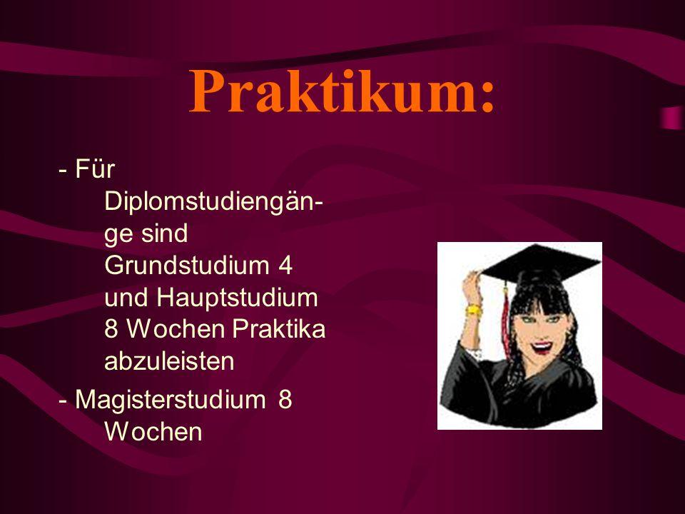 Praktikum: - Für Diplomstudiengän- ge sind Grundstudium 4 und Hauptstudium 8 Wochen Praktika abzuleisten - Magisterstudium 8 Wochen