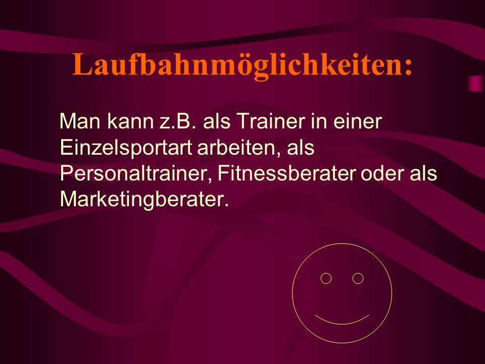 Laufbahnmöglichkeiten: Man kann z.B. als Trainer in einer Einzelsportart arbeiten, als Personaltrainer, Fitnessberater oder als Marketingberater.