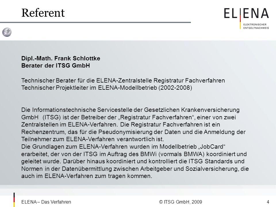 ELENA – Das Verfahren © ITSG GmbH, 200915 Aus dem ELENA Verfahrensgesetz § 119 Übergangsregelungen zum Verfahren des elektronischen Entgeltnachweises (1) Die Zentrale Speicherstelle hat zu gewährleisten, dass das Abrufverfahren am 1.