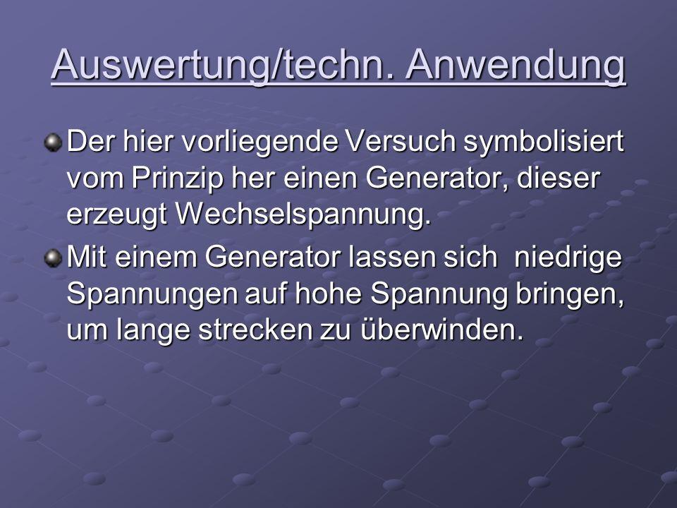 Auswertung/techn. Anwendung Der hier vorliegende Versuch symbolisiert vom Prinzip her einen Generator, dieser erzeugt Wechselspannung. Mit einem Gener