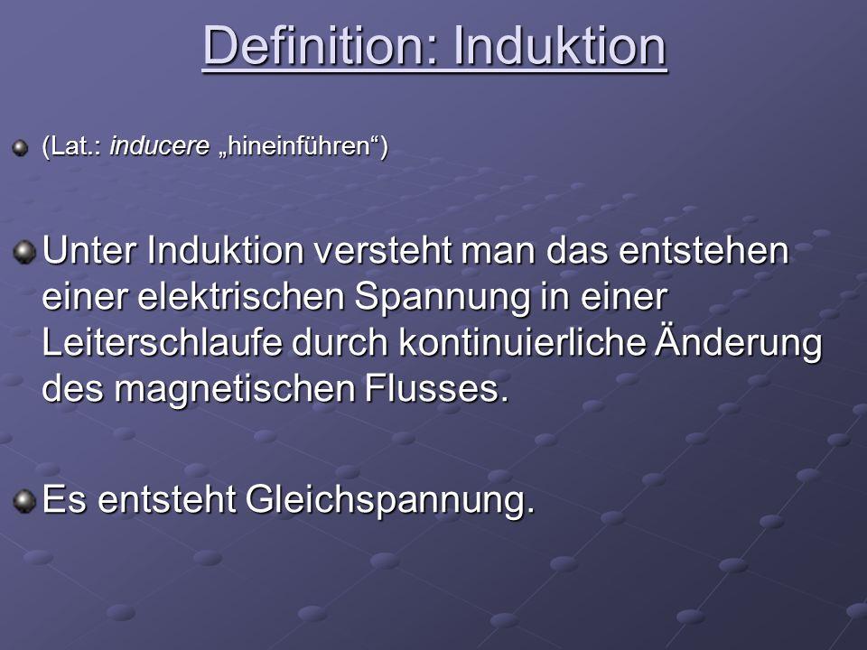 Definition: Induktion (Lat.: inducere hineinführen) Unter Induktion versteht man das entstehen einer elektrischen Spannung in einer Leiterschlaufe durch kontinuierliche Änderung des magnetischen Flusses.