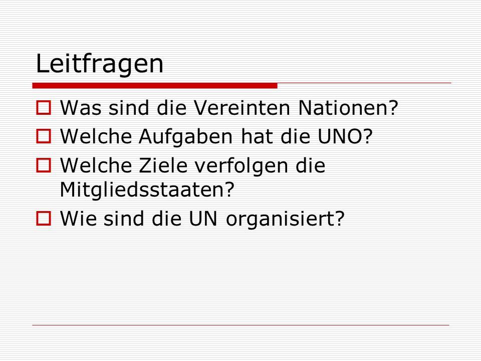 Leitfragen Was sind die Vereinten Nationen? Welche Aufgaben hat die UNO? Welche Ziele verfolgen die Mitgliedsstaaten? Wie sind die UN organisiert?