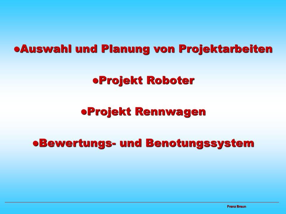 Franz Braun Franz Braun Auswahl und Planung von Projektarbeiten Auswahl und Planung von Projektarbeiten Projekt Roboter Projekt Roboter Projekt Rennwagen Projekt Rennwagen Bewertungs- und Benotungssystem Bewertungs- und Benotungssystem