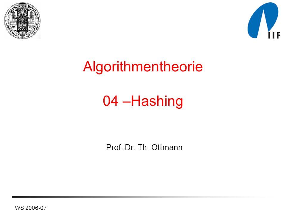 WS 2006-07 Algorithmentheorie 04 –Hashing Prof. Dr. Th. Ottmann