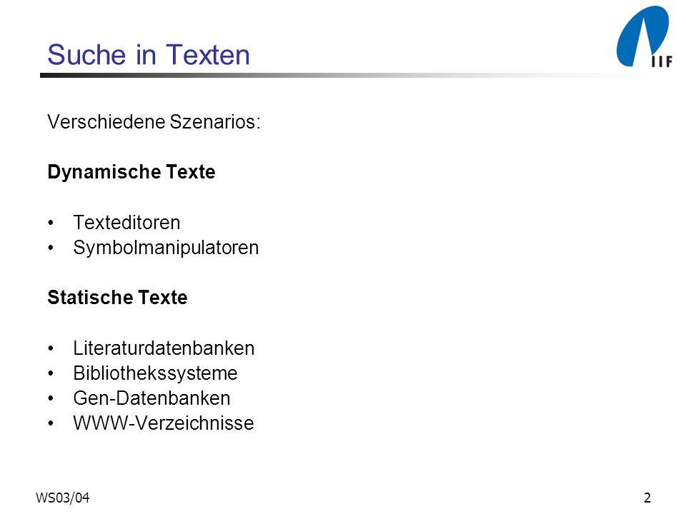 2WS03/04 Suche in Texten Verschiedene Szenarios: Dynamische Texte Texteditoren Symbolmanipulatoren Statische Texte Literaturdatenbanken Bibliothekssysteme Gen-Datenbanken WWW-Verzeichnisse
