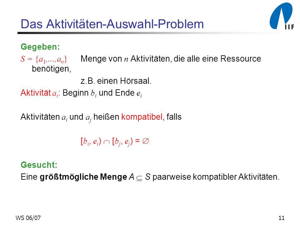 11WS 06/07 Das Aktivitäten-Auswahl-Problem Gegeben: S = {a 1,...,a n } Menge von n Aktivitäten, die alle eine Ressource benötigen, z.B.