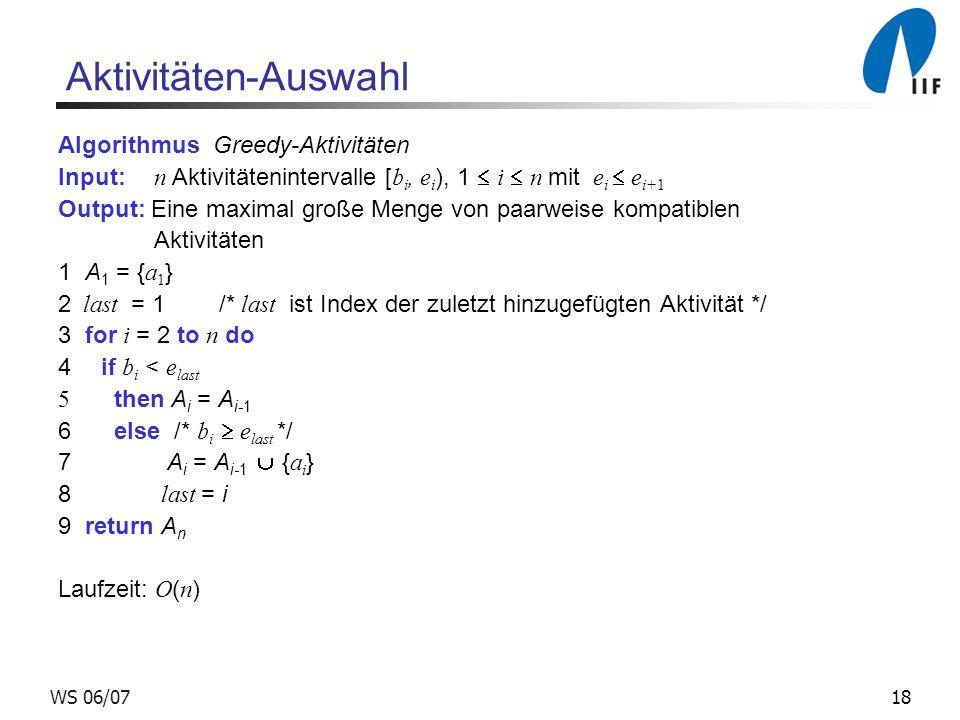 18WS 06/07 Aktivitäten-Auswahl Algorithmus Greedy-Aktivitäten Input: n Aktivitätenintervalle [ b i, e i ), 1 i n mit e i e i+1 Output: Eine maximal große Menge von paarweise kompatiblen Aktivitäten 1 A 1 = { a 1 } 2 last = 1 /* last ist Index der zuletzt hinzugefügten Aktivität */ 3 for i = 2 to n do 4 if b i < e last 5 then A i = A i-1 6 else /* b i e last */ 7 A i = A i-1 { a i } 8 last = i 9 return A n Laufzeit: O ( n )